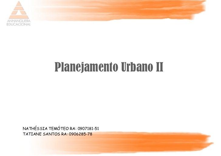 Planejamento Urbano IINATHÉSSIA TEMÓTEO RA: 0907181-51TATIANE SANTOS RA: 0906285-78