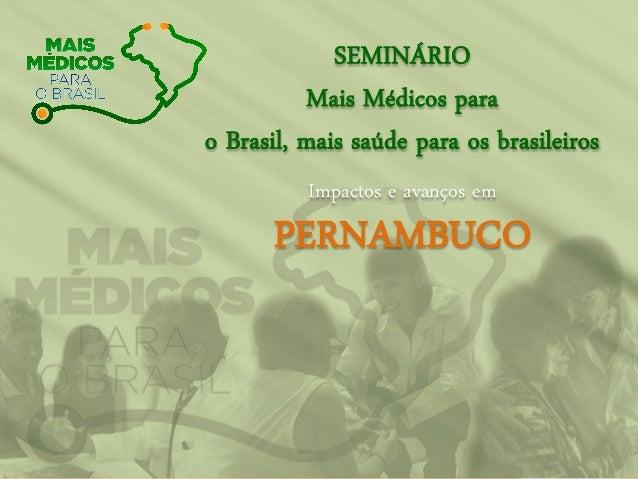 SEMINÁRIO Mais Médicos para o Brasil, mais saúde para os brasileiros Impactos e avanços em PERNAMBUCO