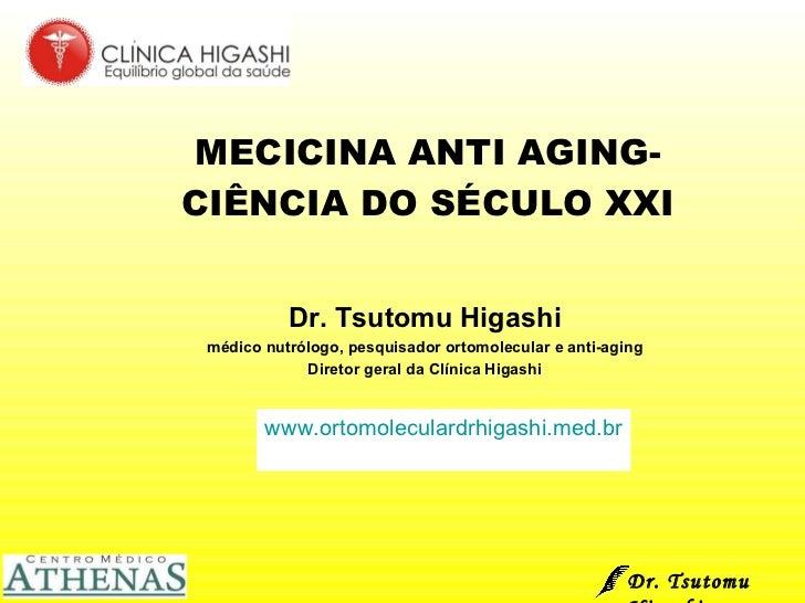 MECICINA ANTI AGING-CIÊNCIA DO SÉCULO XXI Dr. Tsutomu Higashi médico nutrólogo, pesquisador ortomolecular e anti-aging Dir...