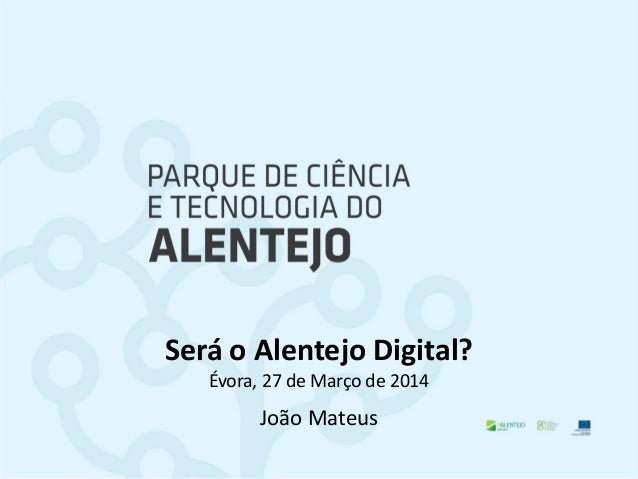 Será o Alentejo Digital? Évora, 27 de Março de 2014 João Mateus