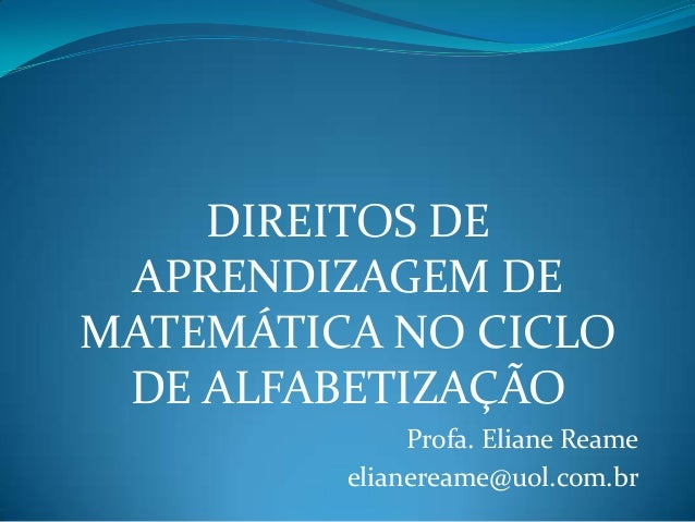 DIREITOS DE APRENDIZAGEM DE MATEMÁTICA NO CICLO DE ALFABETIZAÇÃO Profa. Eliane Reame elianereame@uol.com.br