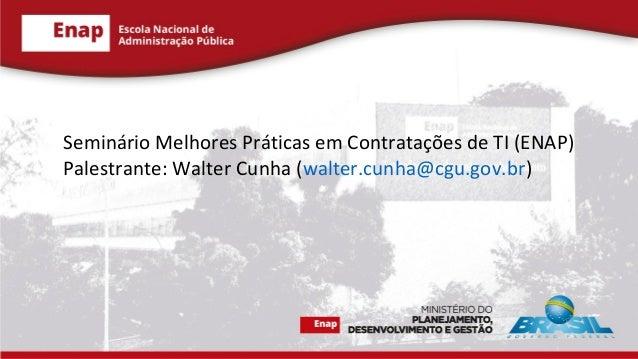 Seminário Melhores Práticas em Contratações de TI (ENAP) Palestrante: Walter Cunha (walter.cunha@cgu.gov.br)