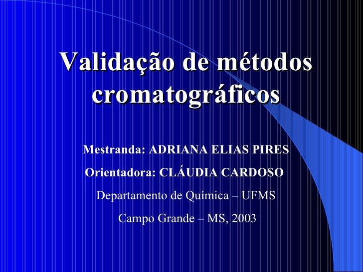 Validação de métodos cromatográficos Mestranda: ADRIANA ELIAS PIRES Orientadora: CLÁUDIA CARDOSO  Departamento de Química...