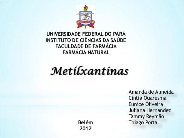 UNIVERSIDADE FEDERAL DO PARÁ INSTITUTO DE CIÊNCIAS DA SAÚDE FACULDADE DE FARMÁCIA FARMÁCIA NATURAL  Metilxantinas  Belém 2...