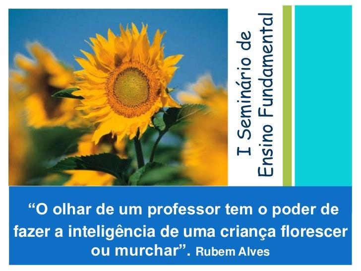"""I Seminário de Ensino Fundamental<br />""""O olhar de um professor tem o poder de fazer a inteligência de uma criança floresc..."""