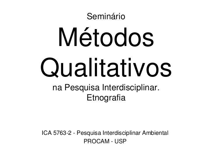 SeminárioMétodos Qualitativos na Pesquisa Interdisciplinar.Etnografia<br />ICA 5763-2 - Pesquisa Interdisciplinar Ambienta...
