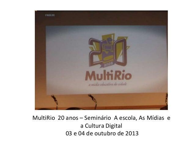 MultiRio 20 anos – Seminário A escola, As Mídias e a Cultura Digital 03 e 04 de outubro de 2013