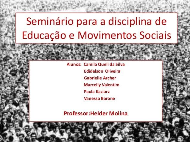 Seminário para a disciplina deEducação e Movimentos Sociais         Alunos: Camila Queli da Silva                 Edidelso...