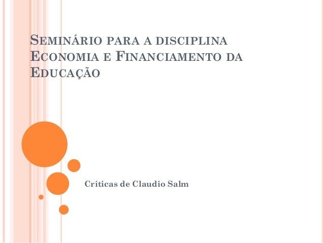 SEMINÁRIO PARA A DISCIPLINAECONOMIA E FINANCIAMENTO DAEDUCAÇÃO      Críticas de Claudio Salm