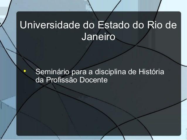 Universidade do Estado do Rio de            Janeiro    Seminário para a disciplina de História    da Profissão Docente