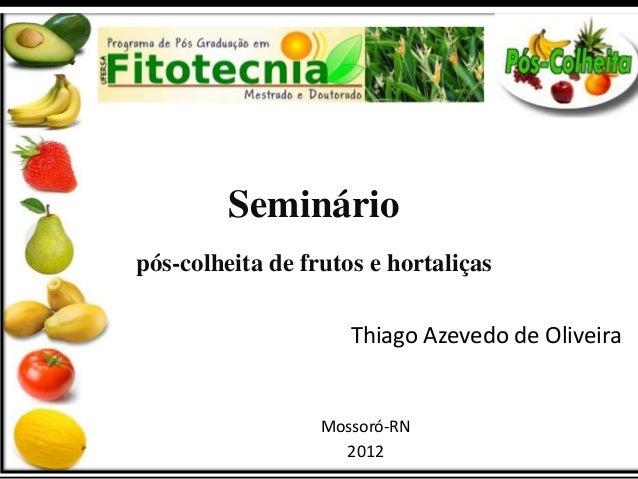 Seminário  pós-colheita de frutos e hortaliças  Thiago Azevedo de Oliveira  Mossoró-RN  2012