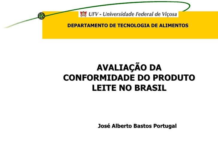José Alberto Bastos Portugal AVALIAÇÃO DA CONFORMIDADE DO PRODUTO LEITE NO BRASIL DEPARTAMENTO DE TECNOLOGIA DE ALIMENTOS
