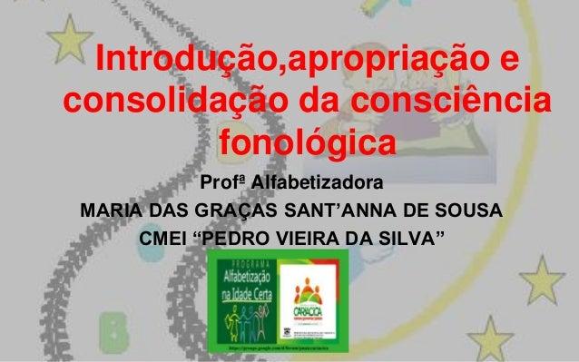 Introdução,apropriação e consolidação da consciência fonológica Profª Alfabetizadora MARIA DAS GRAÇAS SANT'ANNA DE SOUSA C...