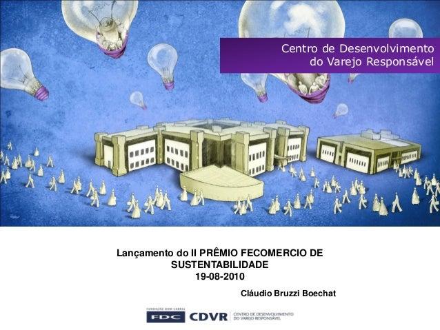 Centro de Desenvolvimento do Varejo Responsável Lançamento do II PRÊMIO FECOMERCIO DE SUSTENTABILIDADE 19-08-2010 Cláudio ...