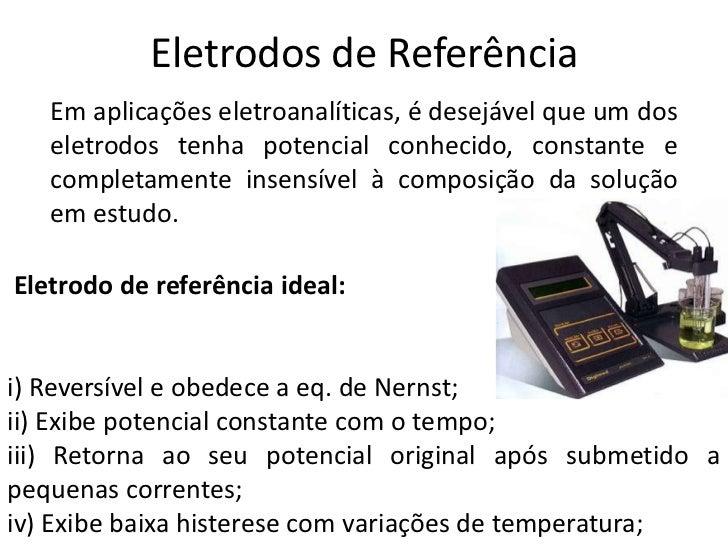 Eletrodos de Referência<br />Em aplicações eletroanalíticas, é desejável que um dos eletrodos tenha potencial conhecido, c...