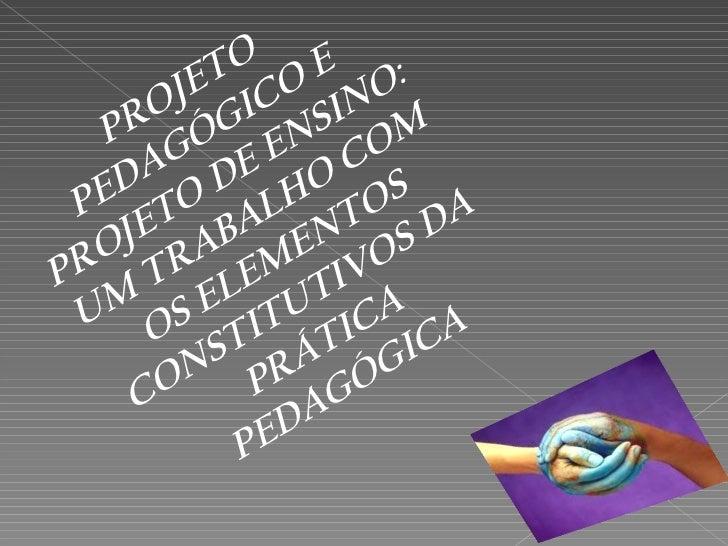 PROJETO PEDAGÓGICO E PROJETO DE ENSINO: UM TRABALHO COM OS ELEMENTOS CONSTITUTIVOS DA PRÁTICA PEDAGÓGICA