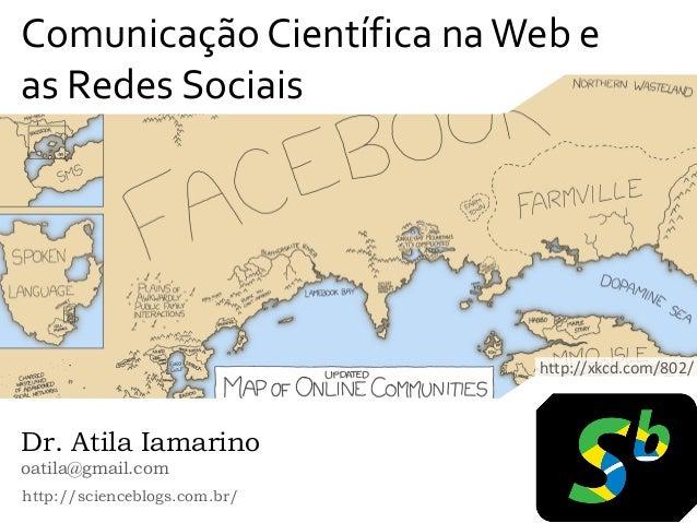 Comunicação Científica na Web eas Redes Sociais                              http://xkcd.com/802/Dr. Atila Iamarinooatila@...