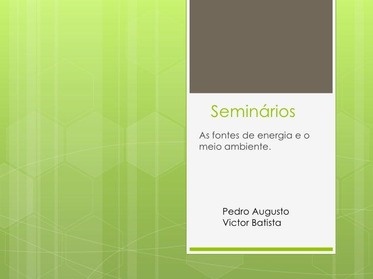 Seminários<br />As fontes de energia e o meio ambiente.<br />Pedro Augusto<br />Victor Batista<br />