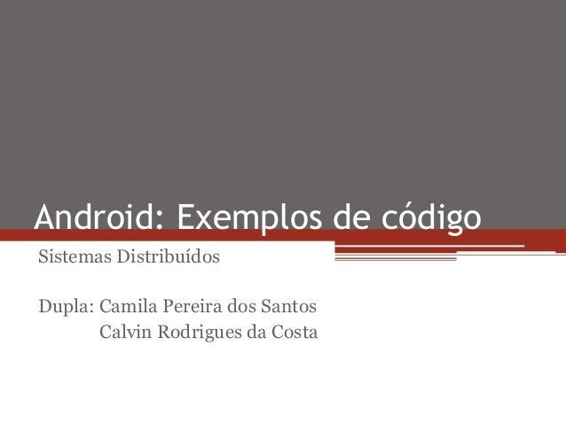 Android: Exemplos de código Sistemas Distribuídos Dupla: Camila Pereira dos Santos Calvin Rodrigues da Costa