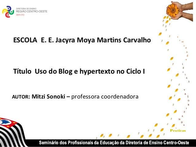 ESCOLA E. E. Jacyra Moya Martins CarvalhoTítulo Uso do Blog e hypertexto no Ciclo IAUTOR: Mitzi Sonoki – professora coorde...