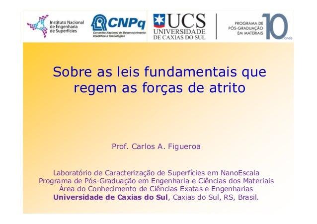 Sobre as leis fundamentais que regem as forças de atrito Prof. Carlos A. Figueroa Laboratório de Caracterização de Superfí...