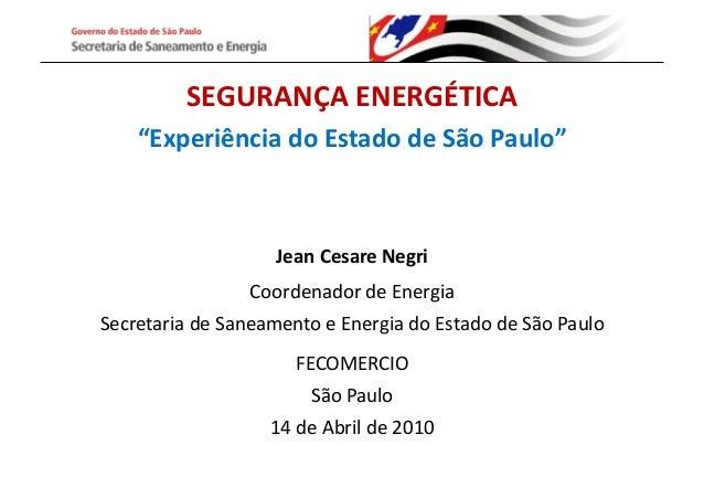 """SEGURANÇA  ENERGÉTICA   """"Experiência  do  Estado  de  São  Paulo""""   Jean  Cesare  Negri   Coordenado..."""