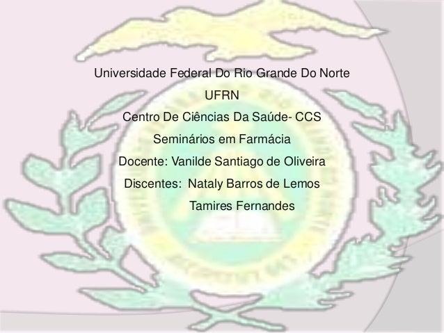 Universidade Federal Do Rio Grande Do Norte UFRN Centro De Ciências Da Saúde- CCS Seminários em Farmácia Docente: Vanilde ...