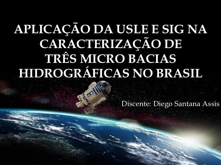 APLICAÇÃO DA USLE E SIG NA    CARACTERIZAÇÃO DE     TRÊS MICRO BACIAS HIDROGRÁFICAS NO BRASIL              Discente: Diego...