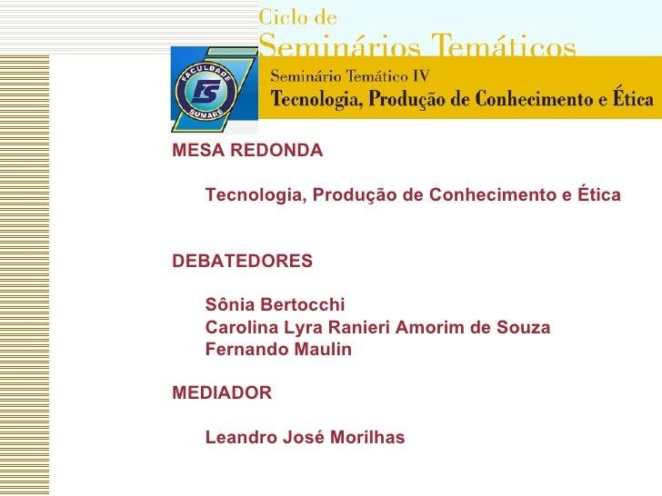 <ul><li>MESA REDONDA  </li></ul><ul><ul><li>Tecnologia, Produção de Conhecimento e Ética </li></ul></ul><ul><li>DEBATEDORE...