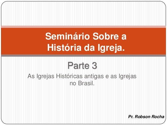 Pr. Robson Rocha Seminário Sobre a História da Igreja. Parte 3 As Igrejas Históricas antigas e as Igrejas no Brasil.