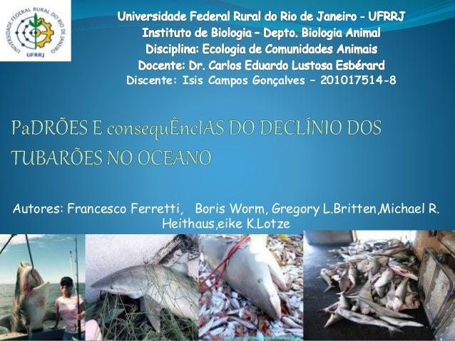 Autores: Francesco Ferretti, Boris Worm, Gregory L.Britten,Michael R. Heithaus,eike K.Lotze Discente: Isis Campos Gonçalve...