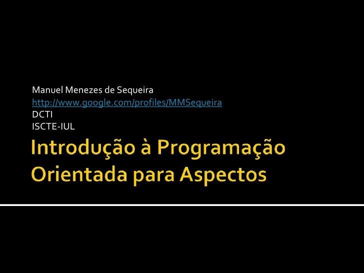 Introdução à Programação Orientada para Aspectos<br />Manuel Menezes de Sequeira<br />http://www.google.com/profiles/MMSeq...