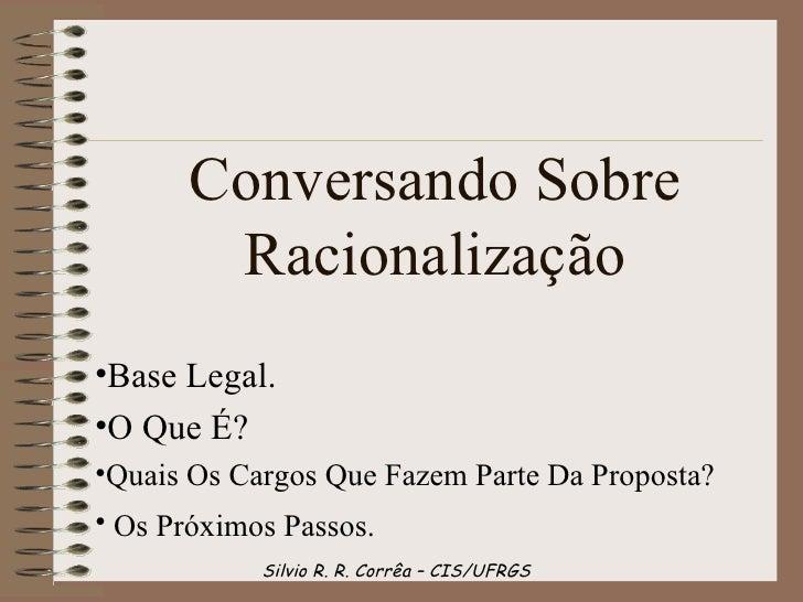 Conversando Sobre        Racionalização•Base Legal.•O Que É?•Quais Os Cargos Que Fazem Parte Da Proposta?• Os Próximos Pas...