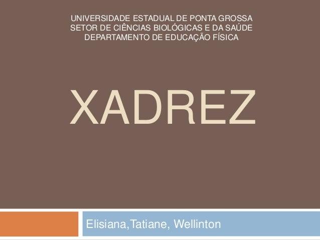 XADREZ Elisiana,Tatiane, Wellinton UNIVERSIDADE ESTADUAL DE PONTA GROSSA SETOR DE CIÊNCIAS BIOLÓGICAS E DA SAÚDE DEPARTAME...