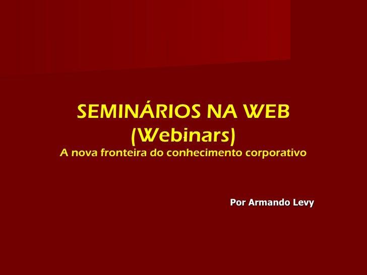 SEMINÁRIOS NA WEB       (Webinars) A nova fronteira do conhecimento corporativo                                  Por Arman...