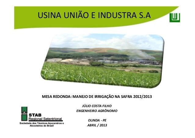 JÚLIO COSTA FILHOENGENHEIRO AGRÔNOMOOLINDA - PEABRIL / 2013MESA REDONDA: MANEJO DE IRRIGAÇÃO NA SAFRA 2012/2013USINA UNIÃO...