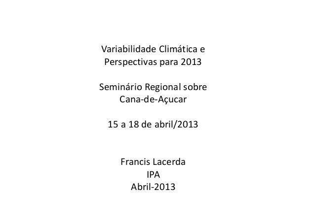Variabilidade Climática ePerspectivas para 2013Seminário Regional sobreCana-de-Açucar15 a 18 de abril/2013Francis LacerdaI...