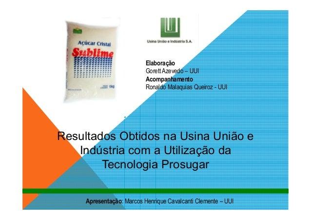Resultados Obtidos na Usina União eIndústria com a Utilização daTecnologia ProsugarApresentação: Marcos Henrique Cavalcant...