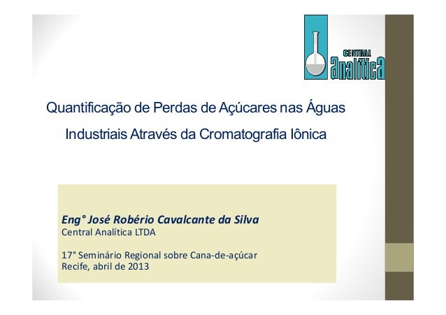Quantificação de Perdas de Açúcares nas ÁguasIndustriaisAtravés da Cromatografia IônicaEng° José Robério Cavalcante da Sil...