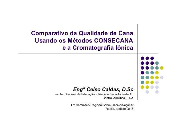 Comparativo da Qualidade de CanaUsando os Métodos CONSECANAe a Cromatografia IônicaEng° Celso Caldas, D.ScInstituto Federa...