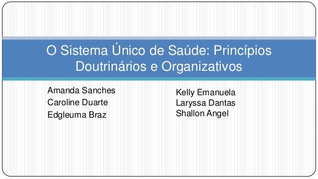Amanda Sanches Caroline Duarte Edgleuma Braz O Sistema Único de Saúde: Princípios Doutrinários e Organizativos Kelly Emanu...