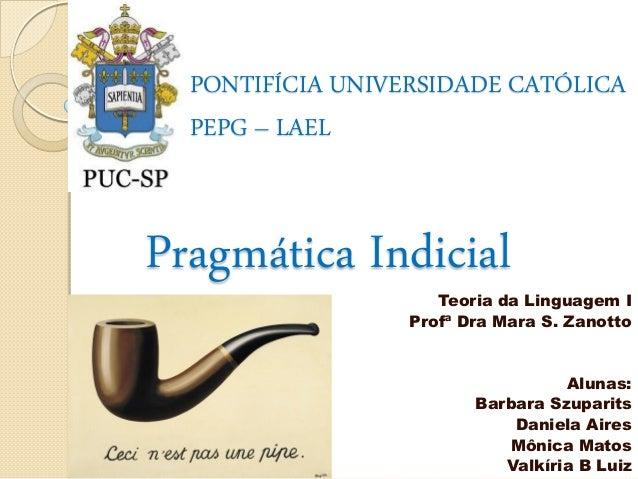 PONTIFÍCIA UNIVERSIDADE CATÓLICA PEPG – LAEL  Pragmática Indicial  Teoria da Linguagem I Profª Dra Mara S. Zanotto  Alunas...