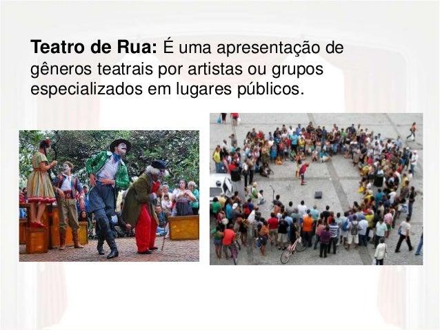 Teatro de Rua: É uma apresentação de  gêneros teatrais por artistas ou grupos  especializados em lugares públicos.