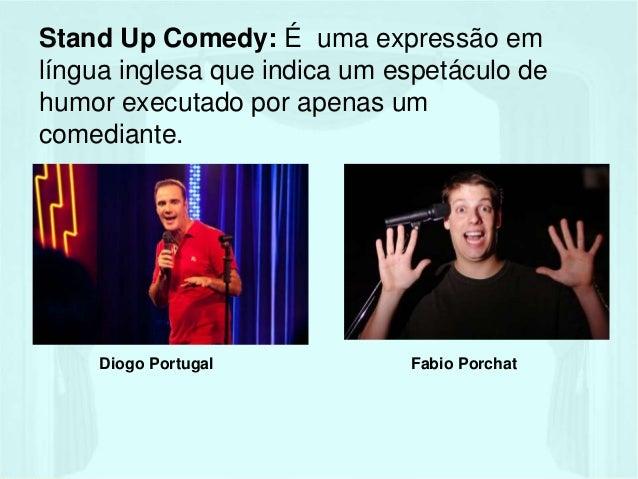 Stand Up Comedy: É uma expressão em  língua inglesa que indica um espetáculo de  humor executado por apenas um  comediante...