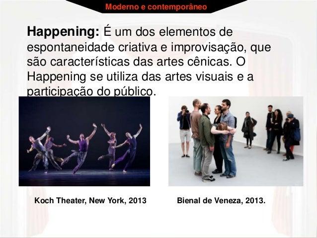 Moderno e contemporâneo  Happening: É um dos elementos de  espontaneidade criativa e improvisação, que  são característica...