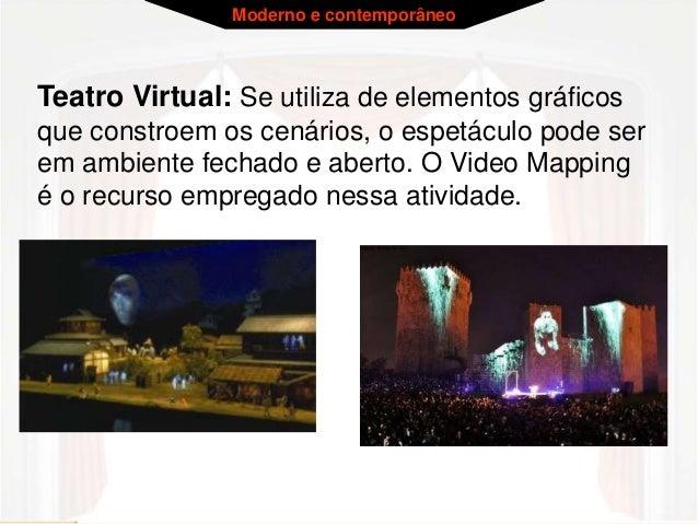 Moderno e contemporâneo  Teatro Virtual: Se utiliza de elementos gráficos  que constroem os cenários, o espetáculo pode se...