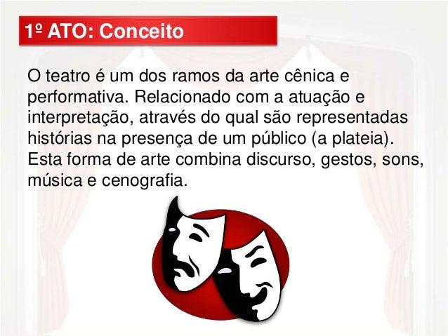 1º ATO: Conceito  O teatro é um dos ramos da arte cênica e  performativa. Relacionado com a atuação e  interpretação, atra...