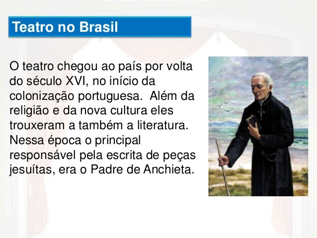 Teatro no Brasil  O teatro chegou ao país por volta  do século XVI, no início da  colonização portuguesa. Além da  religiã...