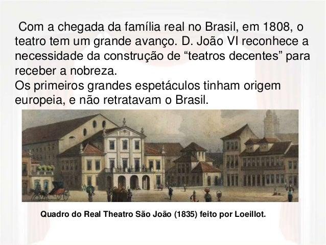 Com a chegada da família real no Brasil, em 1808, o  teatro tem um grande avanço. D. João VI reconhece a  necessidade da c...