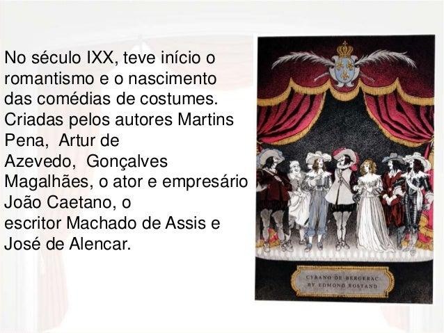 No século IXX, teve início o  romantismo e o nascimento  das comédias de costumes.  Criadas pelos autores Martins  Pena, A...